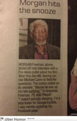 """Morgan Freeman tests the new """"Google Eyelids""""http://meme-rage.tumblr.com: Morgan hits  the snooze  MORGAN Freeman, above,  dozed off mid-interview with a  Fox news outlet about his film  Now You See Me, leaving co-  star Michael Caine to field the  questions. The station noted on  its website: """"Maybe he was up  too late partying."""" In response,  Freeman, 75, told People:  """"I wasn't actually sleeping. I'm a  beta tester for Google Eyelids.  I was merely updating my  Facebook page.""""  nohop  Über Humor Steve holt Morgan Freeman tests the new """"Google Eyelids""""http://meme-rage.tumblr.com"""