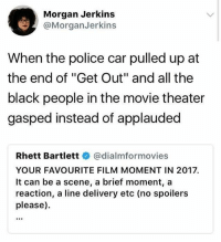 "Police, Black, and Movie: Morgan Jerkins  @MorganJerkins  When the police car pulled up at  the end of ""Get Out"" and all the  black people in the movie theater  gasped instead of applauded  Rhett Bartlettネ@dialmformovies  YOUR FAVOURITE FILM MOMENT IN 2017  It can be a scene, a brief moment, a  reaction, a line delivery etc (no spoilers  please). 🤣😂😂😂😂😂"