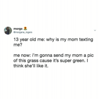 Crying, Not Crying, and Texting: morgs  Gmorgana rogers  13 year old me: why is my mom texting  me?  me now: i'm gonna send my mom a pic  of this grass cause it's super green. I  think she'll like it. i'm not crying, you're crying😭😭😭