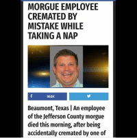 Memes, Texas, and Luck: MORGUE EMPLOYEE  CREMATED BY  MISTAKE WHILE  TAKING A NAP  965K  Beaumont, Texas | An employee  of the Jefferson County morgue  died this morning, after being  accidentally cremated by one of Some guys have all the luck
