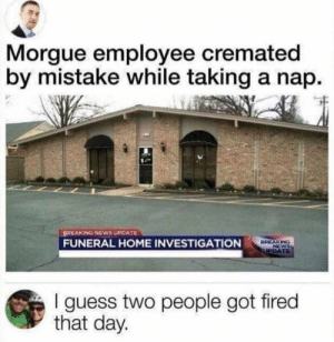 Funny, News, and Breaking News: Morgue employee cremated  by mistake while taking a nap.  BREAKING NEWS UPDATE  FUNERAL HOME INVESTIGATION  BREAKING  NEWS  UPDATE  I guess two people got fired  that day. I guess that's why they say not to sleep on the job?? https://t.co/CRg8Wsf33A