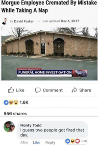Memes, News, and Guess: Morgue Employee Cremated By Mistake  While Taking A Nap  By David FosterLast updated Dec 6, 2017  OREAKİNG NEWS UPDATE  FUNERAL HOME INVESTIGATION  Like  Comment  Share  1.6K  556 shares  Monty Todd  I guess two people got fired that  day.  45m Like Reply  368 ba dum tss via /r/memes https://ift.tt/2nvxKYj
