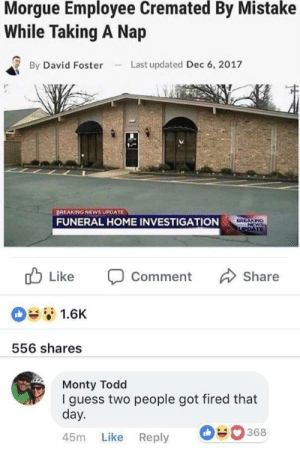 Dank, Memes, and News: Morgue Employee Cremated By Mistake  While Taking A Nap  By David FosterLast updated Dec 6, 2017  OREAKİNG NEWS UPDATE  FUNERAL HOME INVESTIGATION  Like  Comment  Share  1.6K  556 shares  Monty Todd  I guess two people got fired that  day.  45m Like Reply  368 ba dum tss by YG_19930309 MORE MEMES