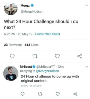 Ooooooooof! Shots fired!!!!!!!!! by yehya_rahman MORE MEMES: Morgz *  @MorgzHudson  What 24 Hour Challenge should i do  next?  6:22 PM 20 May 19 Twitter Web Client  23 Retweets 613 Likes  MrBeast @MrBeastYT 12m  Replying to @MorgzHudson  24 Hour challenge to come up with  original content.  6:34 PM-20 May 2019 Ooooooooof! Shots fired!!!!!!!!! by yehya_rahman MORE MEMES