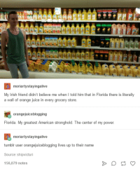 Irish, Juice, and American: moriartystayingalive  My Irish friend didn't believe me when I told him that in Florida there is literally  a wall of orange juice i  in every grocery store  orangejuiceblogging  Florida. My greatest American stronghold. The center of my power  moriartystayingalive  r user orangejuiceblogging lives up to their name  tumbl  Source:shipvicturi  156,079 notes