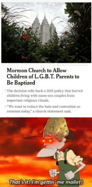 """Children, Church, and Parents: Mormon Church to Allow  Children of L.G.B.T. Parents to  Be Baptized  The decision rolls back a 2015 policy that barred  children living with same-sex couples from  important religious rituals.  · īEWe want to reduce the hate and contention so  common today"""" a church statement said.  Thatsitirmgettin me mallet! I don't think it's a good idea to put children and priests in one room"""