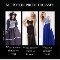 Memes, Dress, and Dresses: MORMON PROM DRESSES  What society What societ  What we  thinks we  Wants us  actually  Wear  to Wear  Wear It's just about that time of year again! Ladies remember you don't have to be immodest to look great! And men... well suits snd tux's are already modest so...