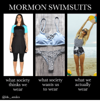 "Cute, Memes, and Swimsuits: MORMON SWIMSUITS  what society  thinks we  wear  what society  wants us  to wear  what we  actuallv  wear  @lds._.smiles I legit want the ""what we actually wear"" swimsuit it's so cute PS that one is from @bevswim"