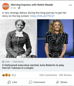 """exec was quoted as saying """"it was so long ago. no one is going to know the difference."""": Morning Express with Robin Meade  6 hrs.  MORNING  EXPRESS  A very strange detour during the long journey to get her  story on the big screen: https://trib.al/Z7tCixf  CNN 1 MIN READ  A Hollywood executive wanted Julia Roberts to play  Harriet Tubman in a biopic  322  245 Comments 106 Shares  Like  Share  Comment exec was quoted as saying """"it was so long ago. no one is going to know the difference."""""""