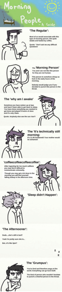Dude, Too Much, and Tumblr: Morning  lts a bed  Peoplen  A Guide  The Regular:  Most of us would associate with this  type of morning person. Not quite  awake and fueled by coffee.  Quote: Don't ask me any difficult  The Morning Person'  You and I are not like this person  for they are not human.  This person is somehow chirpy as  fuck in the early hours of the  Nobody would judge you if you  decided to punch this person in the  throat.  The 'why am I awake'  Somehow you have woken up at 3amm  and havn't been able to get back to sleep.  You have done everything you needed to  get done and played 5 hours of xbox  and it's only 10am.  Quote: Anybody else see  the sun rise?!  The 'It's technically still  morning:  It's 11:45 Godammit! Your mother would  be ashamed!  coffeecoffeecoffeecoffee':  vtue ingesaing tar  After ingesting far too much caffiene  you may find it difficult to  communicate coherantly  Though you may get a lot done in the  morning you will find yourself  falling asleep in the afternoon time.  'Sleep didn't Happen':  The After  nooner:  Dude....she's still in bed?  Yeah I'm pretty sure she is...  But...It's like 3pm?  The 'Grumpus':  You're tired and therefore angry at the  world. Everything can go fuck itself  The kind of person who wouldn't hesitate  to punch a cheerfu  I person in the throat. srsfunny:The Many Types Of Morning People