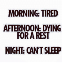 MORNING: TIRED  AFTERNOON: DYING  FOR A REST  NIGHT: CANT SLEEP #jussayin