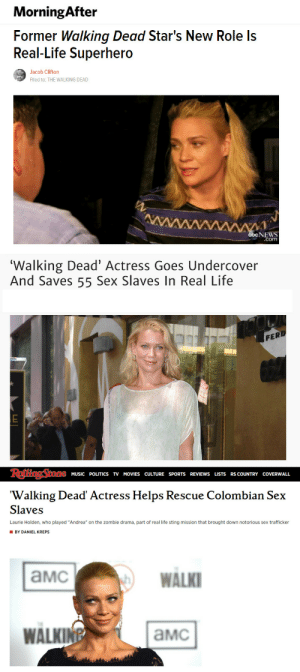 "Abc, Children, and Complex: MorningAfter  Former Walking Dead Star's New Role ls  Real-Life Superhero  Jacob Clifton  Flled to: THE WALKING DEAD  NEWS  .com   'Walking Dead' Actress Goes Undercover  And Saves 55 Sex Slaves In Real Life  PERD   MUSIC POLITICS TV MOVIES CULTURE SPORTS REVIEWS LISTS RS COUNTRY COVERWALL  'Walking Dead' Actress Helps Rescue Colombian Sex  Slaves  Laurie Holden, who played ""Andrea"" on the zombie drama, part of real life sting mission that brought down notorious sex trafficker  BY DANIEL KREPS  aMc  WALK  WALK!  aMc intersectionalism:  ""Here's a pretty unbelievable story: Laurie Holden is an actress who plays Andrea on ""The Walking Dead,"" but she isn't just an actress. Holden also works as a human rights activist with a group called Operation Underground Railroad. It's an organization run by an ex-CIA agent named Tim Ballard that works to take down unsavory human traffickers and the like. So, Holden and the group went down to Colombia to try to take down a group of men who were trafficking in underage prostitutes. Ballard, Holden and co. ingratiated themselves into this group and set up an elaborate party in an effort to catch these men in the act…."" Adam Pliskin, Elite Daily  ""For months, the group put together a massive sting operation in cooperation with Colombian authorities. They each had an elaborate cover story. Ballard's story was that he was the best man in a wedding back in the U.S. and was looking to hire several underage prostitutes for a big bachelor party in Cartagena. The cover was meant to lure the sex traffickers into a setup so that Ballard and his team could rescue the girls, many of whom were under 18. … In order for Colombian officials to prosecute the sex traffickers, they have to catch them exchanging money for the girls on tape. … Holden's job was to ""keep [the traffickers] occupied by the pool area while Ballard and the undercover officers worked to catch the traffickers on tape exchanging money."" Candace Smith and Aristides Pinedo-Burns, ABC News  ""When the traffickers agree on camera to to pimp out the underage girls and the money is exchanged, the cops move in to make the arrests.  During the ordeal Holden works with social workers to comfort the girls, who fear they're the ones who will be in trouble and that they won't be paid. Holden is clearly heartbroken when interviewed after the fact. But she should also be extremely proud of her work."" Ian Cervantes, Complex Read more plus video"