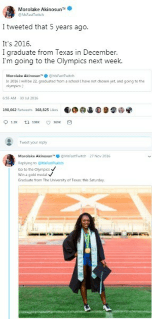 """Never give up on your dreams.: Morolake Akinosun TM  M&FastTwitch  I tweeted that 5 years ago.  It's 2016.  I graduate from Texas in December.  I'm going to the Olympics next week.  Morolake Akinosun"""". ● @MsFastTwitch  In 2016 1 will be 22, graduated from a school t have nor chosen yet, and going to the  olympics C  6:55 AM 30 l 2016  198,062 Retweets  36a,825.k侶  目◆@違0 91嗬  Tweet your roply  Mor olak. Akinosun™奉@MsFastTwitch 27 Nov 2016  Roplying to MFTwitch  Go to the Olympics  Win a gold medal  Graduate trom The Lniversity of Toas this Saturday. Never give up on your dreams."""