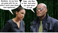 Morpheus: Morpheus, do you haveNope, only Blue  any green pills for me or Red. And sister,  while I write some Green  you need about  10 red!  Deal legislation?  Z E2  ae  0