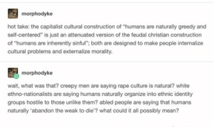 """hot take: morphodyke  hot take: the capitalist cultural construction of """"humans are naturally greedy and  self-centered"""" is just an attenuated version of the feudal christian construction  of """"humans are inherently sinful""""; both are designed to make people internalize  cultural problems and externalize morality.  morphodyke  wait, what was that? creepy men are saying rape culture is natural? white  ethno-nationalists are saying humans naturally organize into ethnic identity  groups hostile to those unlike them? abled people are saying that humans  naturally 'abandon the weak to die'? what could it all possibly mean? hot take"""