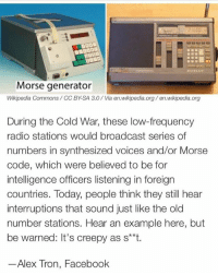 Creepy, Facebook, and Memes: Morse generator  Wikipedia Commons/ CC BY-SA 3.0/ Via en.wikipedia.org /en.wikipedia.org  During the Cold War, these low-frequency  radio stations would broadcast series of  numbers in synthesized voices and/or Morse  code, which were believed to be for  intelligence officers listening in foreign  countries. Today, people think they still hear  interruptions that sound just like the old  number stations. Hear an example here, but  be warned: It's creepy as s**t.  Alex Tron, Facebook Will be posting a few more times today because you guys did what the caption asked 💕