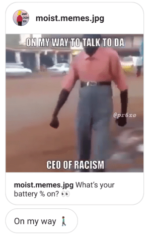Funny, Meme, and Memes: MorsT  CheMes  JPG  moist.memes.jpg  ON MY WAY TO TALK TO DA  @pr6xe  CEO OF RACISM  moist.memes.jpg What's your  battery % on? 00  On my way The meme wasnt even that funny