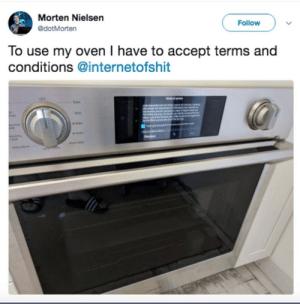 This oven.: Morten Nielsen  Follow  @dotMorten  To use my oven I have to accept terms and  conditions @internetofshit  ath This oven.