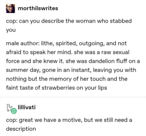 Stabby mcstabstab: morthilswrites  cop: can you describe the woman who stabbed  you  male author: lithe, spirited, outgoing, and not  afraid to speak her mind. she was a raw sexual  force and she knew it. she was dandelion fluff on a  summer day, gone in an instant, leaving you with  nothing but the memory of her touch and the  faint taste of strawberries on your lips  lillivati  cop: great we have a motive, but we still need a  description Stabby mcstabstab