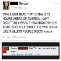 9/11, America, and Fuck You: Morton  1 hour ago .  OMG I JUST READ THAT CHINA IS 12  HOURS AHEAD OF AMERICA... WHY  DIDN'T THEY WARN THEM ABOUT 9/11???  THATS SUCH BULLSHIT FUCK YOU CHINA  LIKE 3 BILLION PEOPLE DIED!!! xxxxxx  2 Likes 4 Comments  PauloThe T in her name is silent,  guys  Like . Reply . 3.460 . 9 hrs Let us all observe a minute's silence for Morton via /r/memes https://ift.tt/2C4deIl