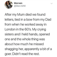 Apparently, Crying, and Dad: Morven  @MorvMW  After my Mum died we found  letters, tied in a bow from my Dad  from when he worked away in  London in the 60's. My crying  sisters and I held hands, opened  one and the whole thing was  about how much he missed  shagging her, apparently a bit of a  goer. Didn't read the rest. Oh dad 🤭