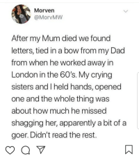 Apparently, Crying, and Dad: Morven  @MorvMW  After my Mum died we found  letters, tied in a bow from my Dad  from when he worked away irn  London in the 60's. My crying  sisters and I held hands, opened  one and the whole thing was  about how much he missed  shagging her, apparently a bit of a  goer. Didn't read the rest Touching letters from your dad