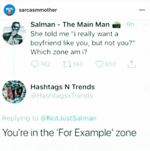 "Memes, Boyfriend, and 🤖: MOS  sarcasmmother  Salman The Main Man  She told me "" really want a  boyfriend like you, but not you?""  Which zone am i?  62 1140 650  Hashtags N Trends  @HashtagsxTrends  Replying to @NotJustSalman  You're in the 'For Example' zone"