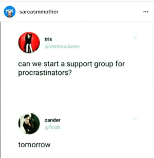 Lets start it via /r/memes https://ift.tt/2P7g1SO: MOS  sarcasmmother  trix  Ventura Janes  can we start a support group for  procrastinators?  zander  @finah  tomorroW Lets start it via /r/memes https://ift.tt/2P7g1SO