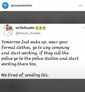 call the police: MOS  sarcasmmother  we' MaRadebe  @Amand Radebe  Tomorrow Just wake up, wear your  formal clothes, go to any company  and start working, if they call the  police go to the police station and start  working there too  We tired of sending CVs.