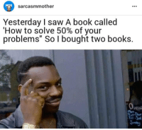 "Books, Saw, and Tumblr: MOS  sarcasmmother  Yesterday I saw A book called  'How to solve 50% of your  problems"" So I bought two books.  0  peni  ri If you are a student Follow @studentlifeproblems"