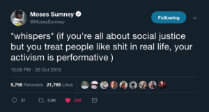 Theres more to activism then yelling at people on twitter by BatesNorman MORE MEMES: Moses Sumney  @MosesSumney  Following  *whispers* (if you're all about social justice  but you treat people like shit in real life, your  activism is performative)  10:00 PM - 26 Oct 2018  5,758 Retweets 21,765 Likes Theres more to activism then yelling at people on twitter by BatesNorman MORE MEMES