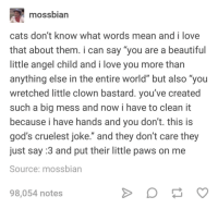 "Beautiful, Cats, and Love: mossbian  cats don't know what words mean and i love  that about them. i can say ""you are a beautiful  little angel child and i love you more than  anything else in the entire world"" but also ""you  wretched little clown bastard. you've created  such a big mess and now i have to clean it  because i have hands and you don't. thiS IS  god's cruelest joke."" and they don't care they  just say :3 and put their little paws on me  Source: mossbian  98,054 notes"