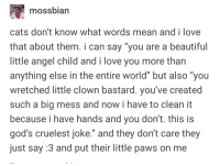 "The life of a cat owner: mossbian  cats don't know what words mean andi love  that about them. i can say ""you are a beautiful  little angel child and i love you more than  anything else in the entire world"" but also ""you  wretched little clown bastard. you've created  such a big mess and now i have to clean it  because i have hands and you don't. this is  god's cruelest joke. and they don't care they  just say :3 and put their little paws on me The life of a cat owner"
