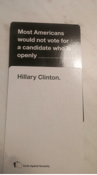 I know she got the popular vote but it was still the best card: Most Americans  would not vote for  a candidate wha  is  openly  Hillary Clinton.  Cards Against Humanity I know she got the popular vote but it was still the best card