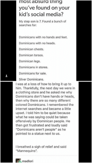 "Internet, Social Media, and Taken: most aosura tning  you've found on your  kid's social media?  My step son is 7. Found a bunch of  searches for:  Dominicans with no hands and feet.  Dominicans with no heads  Dominican chests  Dominican torsos.  Dominican legs.  Dominicans in stores.  Dominicans for sale.  Silver Dominicans.  I was at a loss of how to bring it up to  him. Thankfully, the next day we were in  a clothing store and he asked me why  Dominicans don't have hands or heads,  then why there are so many different  colored Dominicans. I remembered the  internet searches and became a little  upset. I told him to be quiet because  what he was saying could be taken  offensively by Dominican people. He  then got frustrated and loudly said  ""Dominicans aren't people"" as he  pointed to a statue next to us.  I breathed a sigh of relief and said  ""Mannequins""  madlori Plot twist"