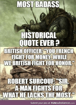 "The Famous Quote: MOST BADASS  HISTORICAL  QUOTE EVER?  BRITISH OFFICER? YOU FRENCH  FIGHT FOR MONEY, WHILE  WEBRITISH FIGHT FOR HONOR  ROBERT SURCOUF ""SIR  A MAN FIGHTS FOR  WHAT HE LACKSTHEMOST  ENT  TRERI ABORDAGE  Submit your pics at FUNSubstance.com The Famous Quote"