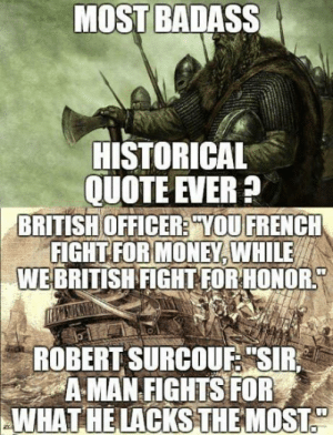 "Money, British, and Badass: MOST BADASS  HISTORICAL  QUOTE EVER?  OFFICER:YOU  FOR MONEY,  WE BRITISH FIGHT FORHONOR  BRITISH  FİGHT  FRENCH  WHILE  ROBERT SURCOUF ""SIR  AMAN FIGHTS FOR  WHAT HE LACKS THE MOST Shots fired."
