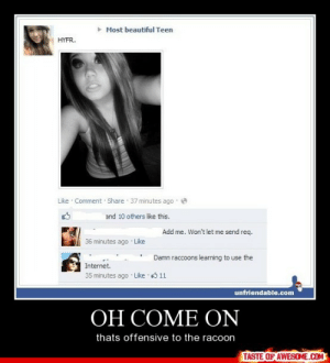 Oh Come Onhttp://omg-humor.tumblr.com: Most beautiful Teen  HYFR.  Like · Comment Share 37 minutes ago  and 10 others like this.  Add me. Won't let me send req.  36 minutes ago Like  Damn raccoons learning to use the  Internet.  35 minutes ago · Like  11  unfriendable.com  ОН СОМЕ ОN  thats offensive to the racoon  TASTE OF AWESOME.COM Oh Come Onhttp://omg-humor.tumblr.com