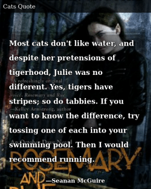 SIZZLE: Most cats don't like water, and despite her pretensions of tigerhood, Julie was no different. Yes, tigers have stripes; so do tabbies. If you want to know the difference, try tossing one of each into your swimming pool. Then I would recommend running.