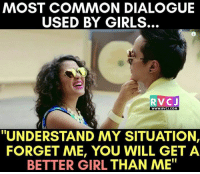 "Favorite dialogue ladkiyon ka.: MOST COMMON DIALOGUE  USED BY GIRLS.  RVC J  WWW. RVCJ.COM  ""UNDERSTAND MY SITUATION,  FORGET ME, YOU WILL GET A  BETTER GIRL THAN ME"" Favorite dialogue ladkiyon ka."