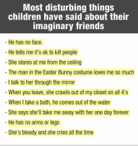 Bunnies, Easter, and Memes: Most disturbing things  children have said about their  Imaginary friends  He has no face.  He tells me it's ok to kill people  She stares at me from the ceiling  The man in the Easter Bunny costume loves me so much  I talk to her through the mirror  When you leave, she crawls out of my closet on all 4's  When I take a bath, he comes out of the water  She says she'll take me away with her one day forever  He has no arms or legs  She's bloody and she cries all the time Most disturbing things children have said about their imaginary friends