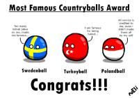 Congrats Swedenball, TURKEYball and POLANDBALL Made by Eli The Countryball-ist: Most Famous Country balls Award  All comics is  credited to  Too many  me, even i  I am famous  kebab jokes  didn't made  for being  on me, made  them all  hated...  me famous...  by my self  Swedenball  Turkey ball  Poland ball  Congrats!!! Congrats Swedenball, TURKEYball and POLANDBALL Made by Eli The Countryball-ist