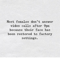 Video, Been, and Answer: Most females don t answer  video calls after 9pm  because their face has  been restored to factory  settings.