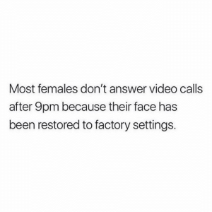 Memes, Video, and Been: Most females don't answer video calls  after 9pm because their face has  been restored to factory settings 🍿