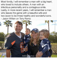 Beautiful, Family, and Football: Most fondly, will remember a man with a big heart,  who loved to include others. A man with an  infectious personality and a contagious smile  Lastly, in more recent years  will remember a man  who leaves the game with a beautiful wife and  two (soon to be three) healthy and wonderful sons.  Jason Witten on lony Romo  wboys Family over Football 💯 DallasCowboys CowboysNation ✭