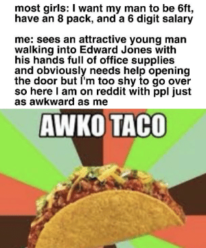 yes we exist: most girls: I want my man to be 6ft,  have an 8 pack, and a 6 digit salary  me: sees an attractive young man  walking into Edward Jones with  his hands full of office supplies  and obviously needs help opening  the door but I'm too shy to go over  so here I am on reddit with ppl just  as awkward as me  AWKO TACO yes we exist