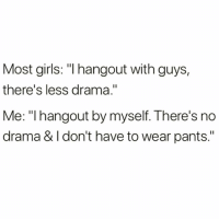 """Funny, Girls, and Drama: Most girls: """"l hangout with guys,  there's less drama.""""  Me: """"I hangout by myself. There's no  drama & l don't have to wear pants."""" And nachos most times @thebasicbitchlife 😭🙌🏻"""