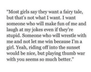"thumb: ""Most girls say they want a fairy tale,  but that's not what I want. I want  someone who will make fun of me and  laugh at my jokes even if they're  stupid. Someone who will wrestle with  me and not let me win because I'm a  girl. Yeah, riding off into the sunset  would be nice, but playing thumb war  with you seems so much better."""
