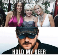 Beer, Memes, and Music: MOST HATED SINGERSIN COUNTRY MUSIC  HOLD MY BEER Merica.