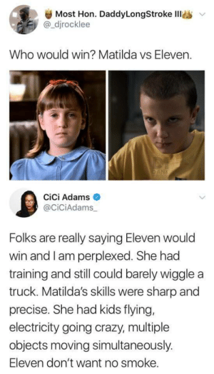 Matilda I'm so sorry sweetie : Most Hon. DaddyLongStroke IlI  @_djrocklee  Who would win? Matilda vs Eleven.  DANK  Cici Adams  @CiciAdams_  Folks are really saying Eleven would  win and I am perplexed. She had  training and still could barely wiggle a  truck. Matilda's skills were sharp and  precise. She had kids flying,  electricity going crazy, multiple  objects moving simultaneously.  Eleven don't want no smoke. Matilda I'm so sorry sweetie